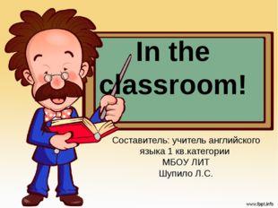 In the classroom! Составитель: учитель английского языка 1 кв.категории МБОУ