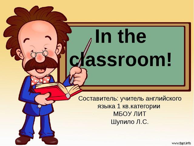 In the classroom! Составитель: учитель английского языка 1 кв.категории МБОУ...