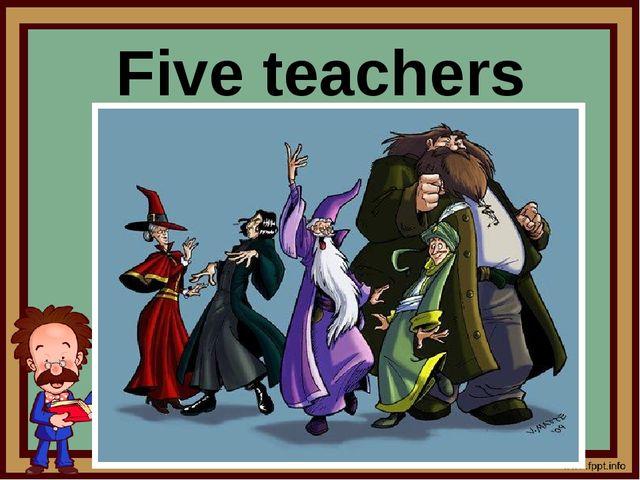 Five teachers