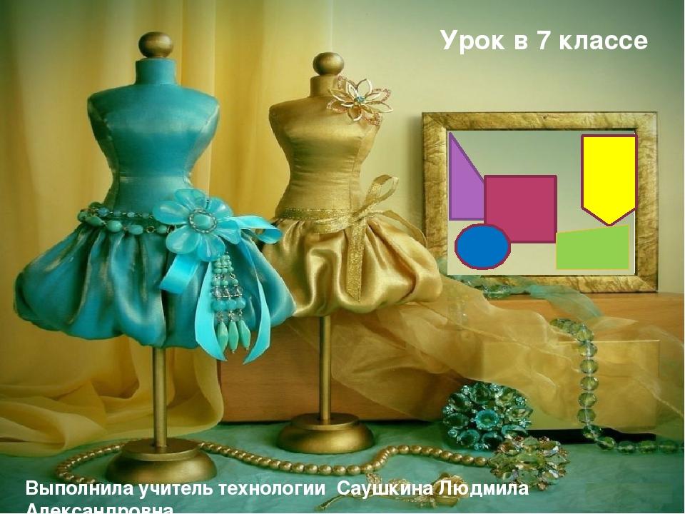 Урок в 7 классе Выполнила учитель технологии Саушкина Людмила Александровна