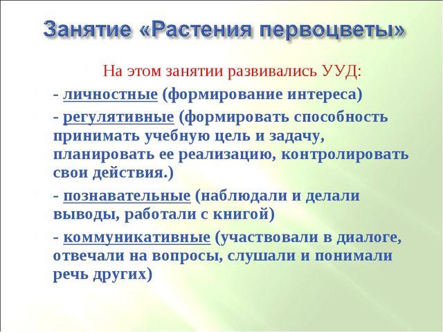 На этом занятии развивались УУД: - личностные (формирование интереса) - регул...