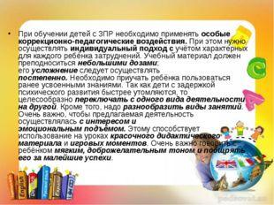 При обучении детей с ЗПР необходимо применятьособые коррекционно-педагогичес