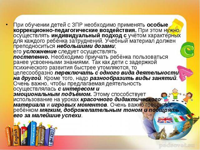 При обучении детей с ЗПР необходимо применятьособые коррекционно-педагогичес...