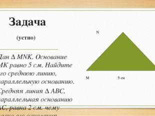 Задача (устно) Дан ∆ MNK. Основание МК равно 5 см. Найдите его среднюю линию,