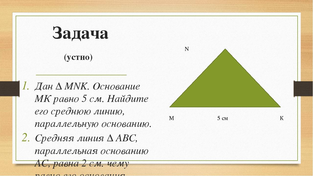 Задача (устно) Дан ∆ MNK. Основание МК равно 5 см. Найдите его среднюю линию,...