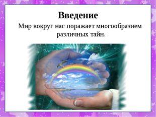 Введение Мир вокруг нас поражает многообразием различных тайн.