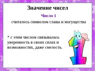 Значение чисел Число 1 считалось символом славы и могущества * с этим числом