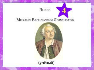 Число Михаил Васильевич Ломоносов 4 (учёный)