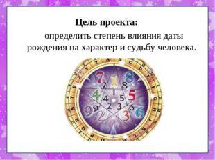Цель проекта: определить степень влияния даты рождения на характер и судьбу ч