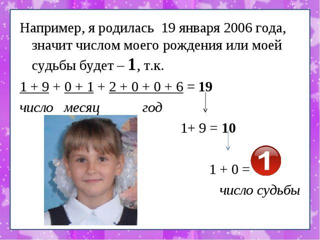 Например, я родилась 19 января 2006 года, значит числом моего рождения или мо...