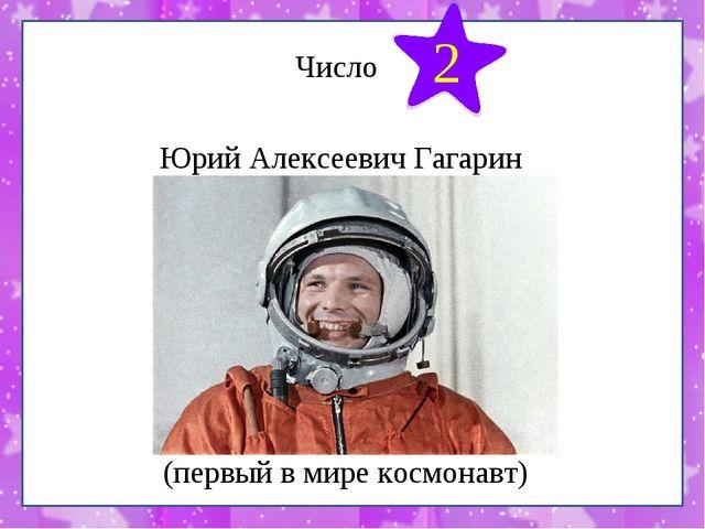 Число Юрий Алексеевич Гагарин 2 (первый в мире космонавт)