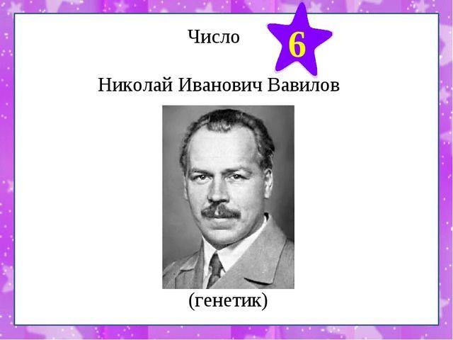 Число Николай Иванович Вавилов 6 (генетик)