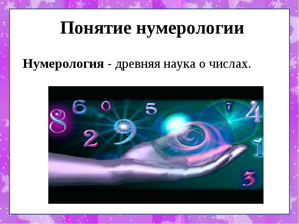 Понятие нумерологии  Нумерология - древняя наука о числах.