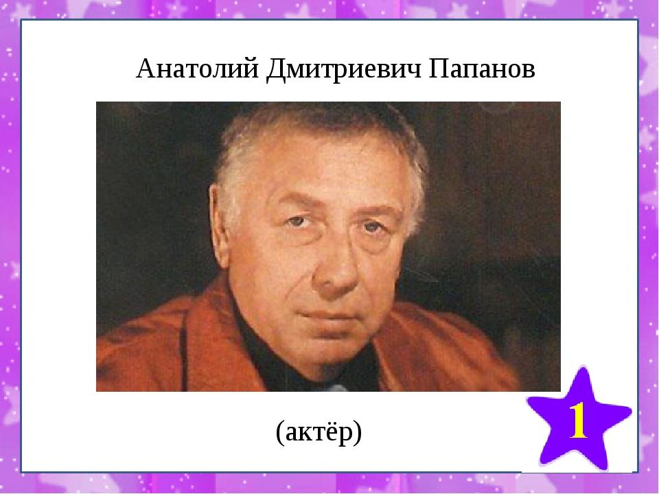 Анатолий Дмитриевич Папанов (актёр)