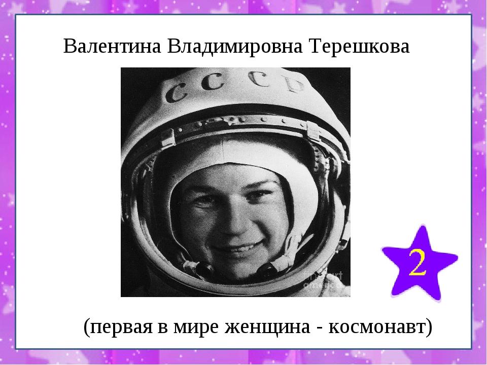 Валентина Владимировна Терешкова (первая в мире женщина - космонавт)