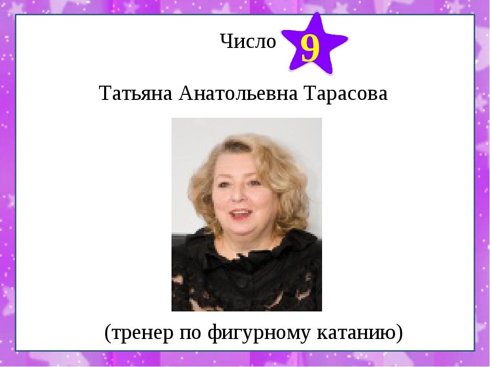 Число Татьяна Анатольевна Тарасова 9 (тренер по фигурному катанию)