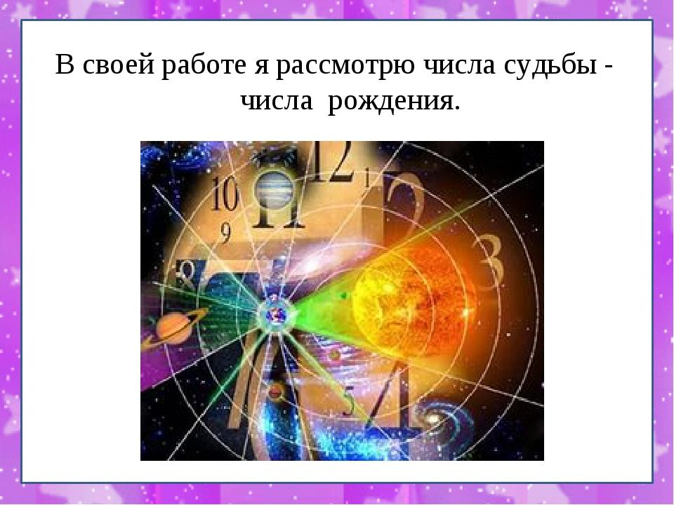 В своей работе я рассмотрю числа судьбы - числа рождения.