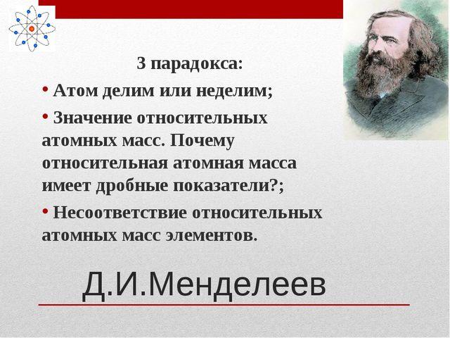 Д.И.Менделеев 3 парадокса: Атом делим или неделим; Значение относительных ато...