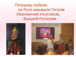Петрушку любили, на Руси называли Петром Ивановичем Уксусовым, Ванькой Рататуем