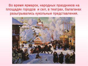 Во время ярмарок, народных праздников на площадях городов и сел, в театрах,