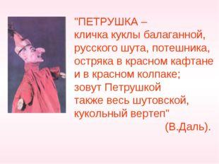 """""""ПЕТРУШКА – кличка куклы балаганной, русского шута, потешника, остряка в крас"""