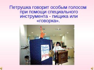 Петрушка говорит особым голосом при помощи специального инструмента - пищика