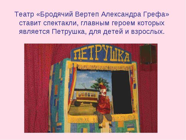 Театр «Бродячий Вертеп Александра Грефа» ставит спектакли, главным героем кот...
