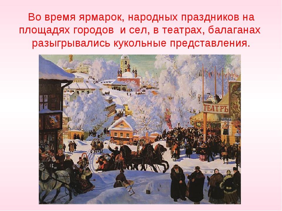 Во время ярмарок, народных праздников на площадях городов и сел, в театрах,...