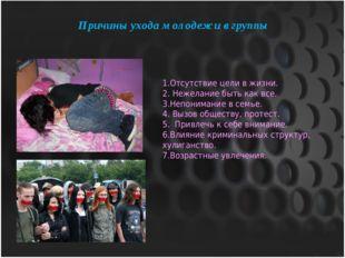 Причины ухода молодежи в группы 1.Отсутствие цели в жизни. 2. Нежелание быть