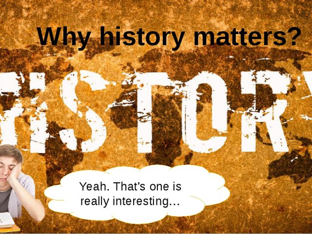 Yeah. That's one is really interesting… Why history matters?