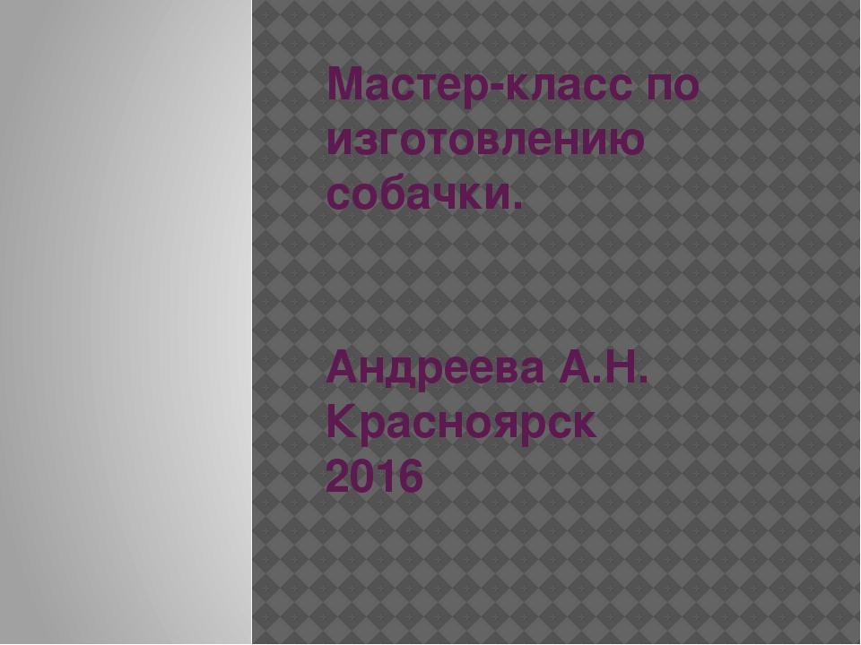 Мастер-класс по изготовлению собачки. Андреева А.Н. Красноярск 2016