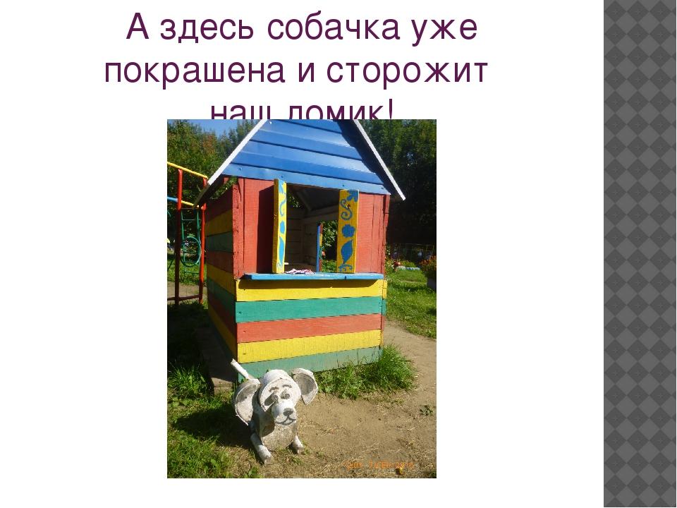 А здесь собачка уже покрашена и сторожит наш домик!