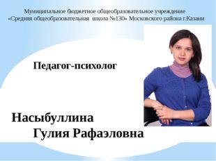 Педагог-психолог Насыбуллина Гулия Рафаэловна Муниципальное бюджетное об