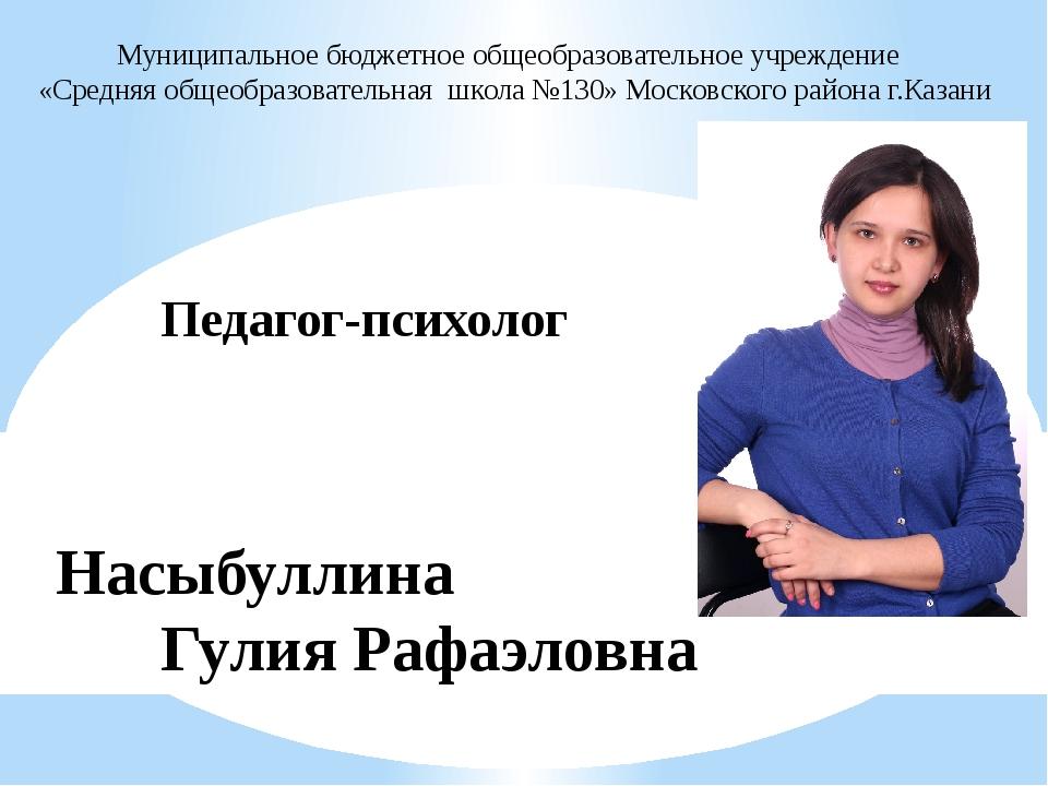 Педагог-психолог Насыбуллина Гулия Рафаэловна Муниципальное бюджетное об...