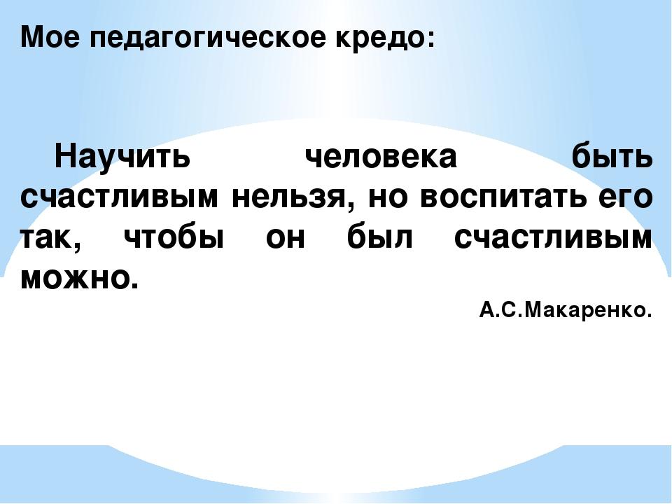 Мое педагогическое кредо: Научить человека быть счастливым нельзя, но воспит...