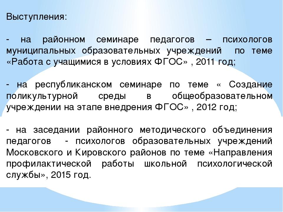 Выступления: - на районном семинаре педагогов – психологов муниципальных обра...