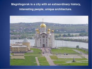 Magnitogorsk is a city with an extraordinary history, interesting people, un