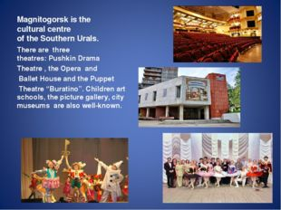 Magnitogorsk is the cultural centre of the Southern Urals. Therearethree t