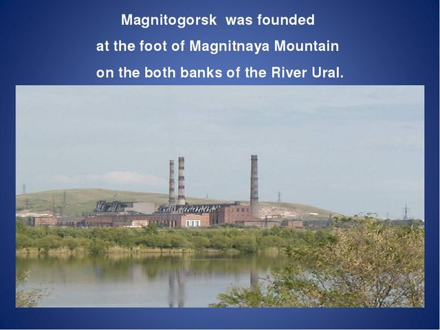 Magnitogorsk was founded atthe foot ofMagnitnaya Mountain on the both banks...