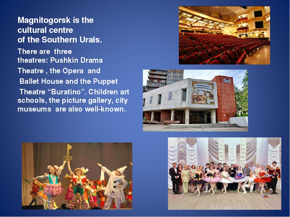 Magnitogorsk is the cultural centre of the Southern Urals. Therearethree t...