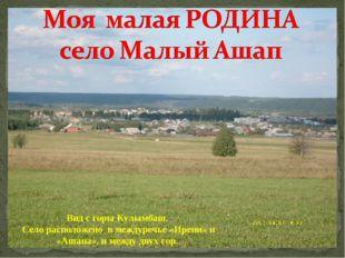 Вид с горы Кулымбаш. Село расположено в междуречье «Ирени» и «Ашапа», и между
