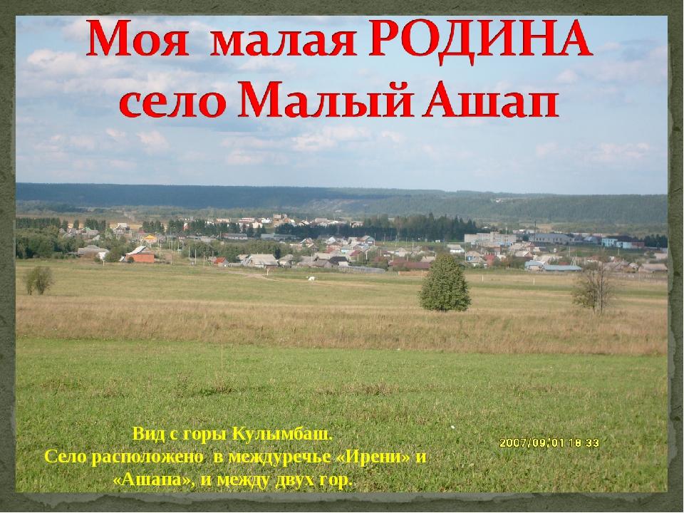 Вид с горы Кулымбаш. Село расположено в междуречье «Ирени» и «Ашапа», и между...