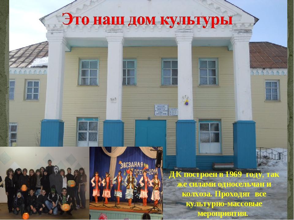 ДК построен в 1969 году, так же силами односельчан и колхоза. Проходят все ку...