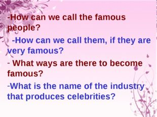 -How can we call the famous people? -How can we call them, if they are very f
