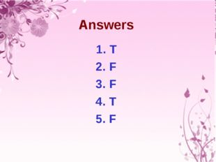 Answers 1. T 2. F 3. F 4. T 5. F