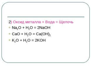 2) Оксид металла + Вода = Щелочь Na2O + H2O = 2NaOH CaO + H2O = Ca(OH)2 K2O +