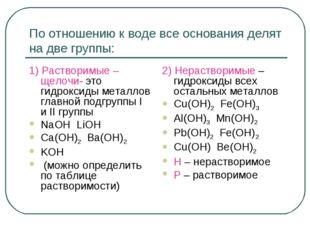 По отношению к воде все основания делят на две группы: 1) Растворимые – щелоч