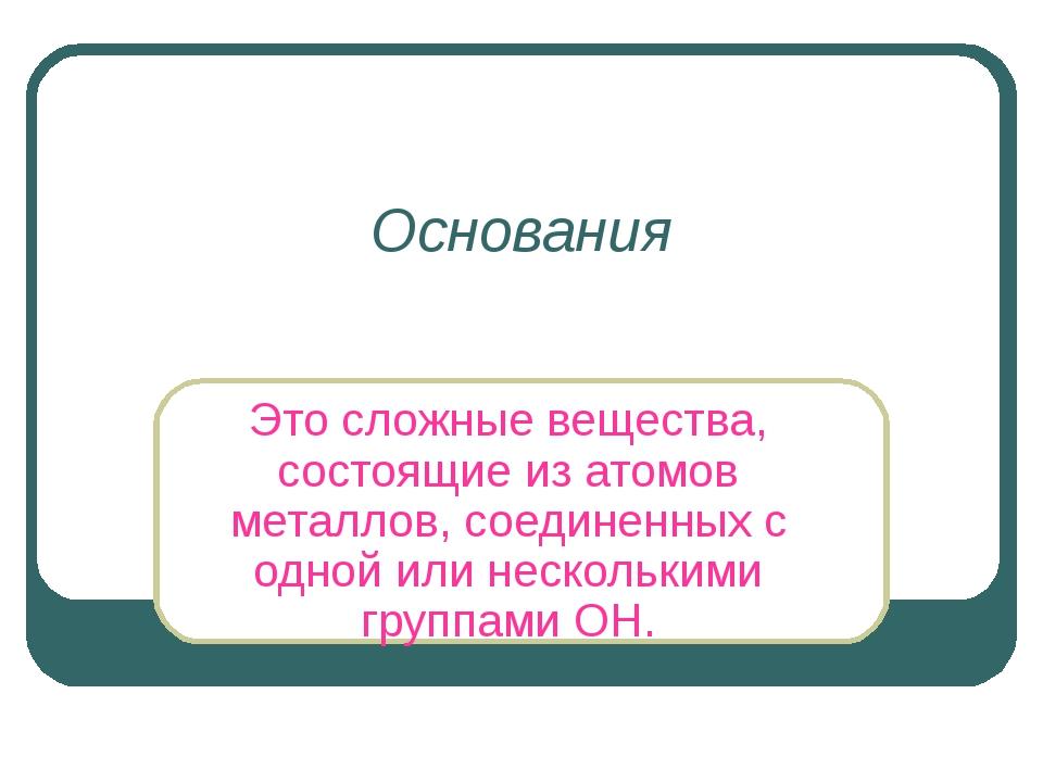 Основания Это сложные вещества, состоящие из атомов металлов, соединенных с о...