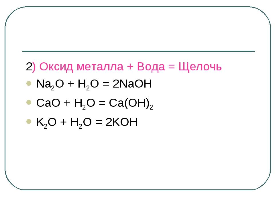 2) Оксид металла + Вода = Щелочь Na2O + H2O = 2NaOH CaO + H2O = Ca(OH)2 K2O +...