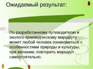 Ожидаемый результат: По разработанному путеводителю и эколого-краеведческому